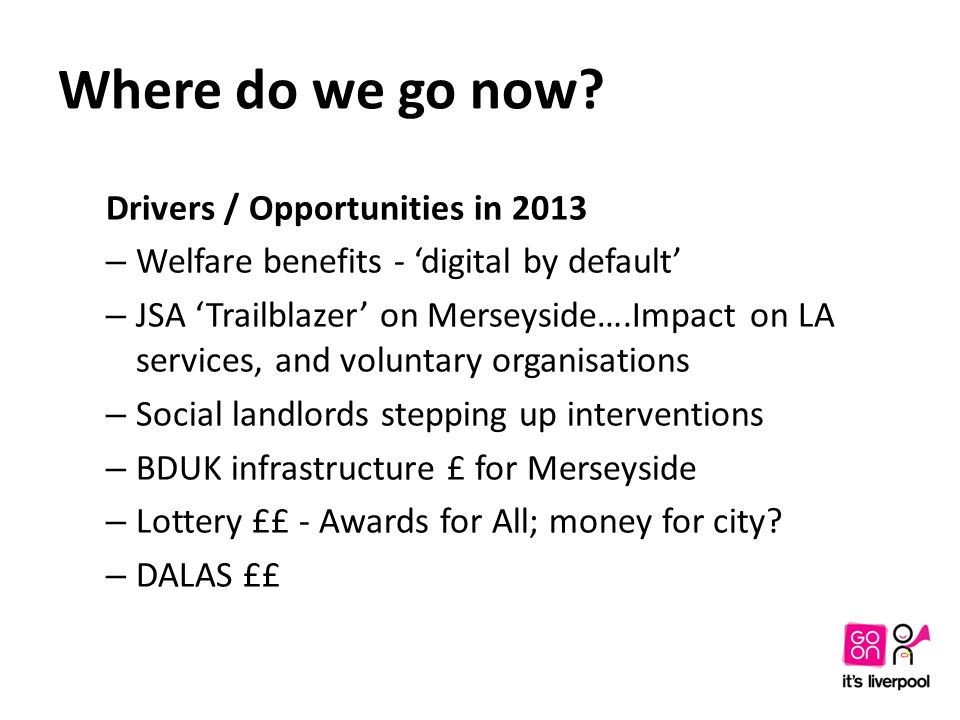 Where do we go now? Drivers / Opportunities in 2013 – Welfare benefits - 'digital by default' – JSA 'Trailblazer' on Merseyside….Impact on LA services