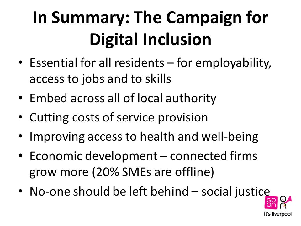 In Summary: The Campaign for Digital Inclusion Essential for all residents – for employability, access to jobs and to skills Embed across all of local