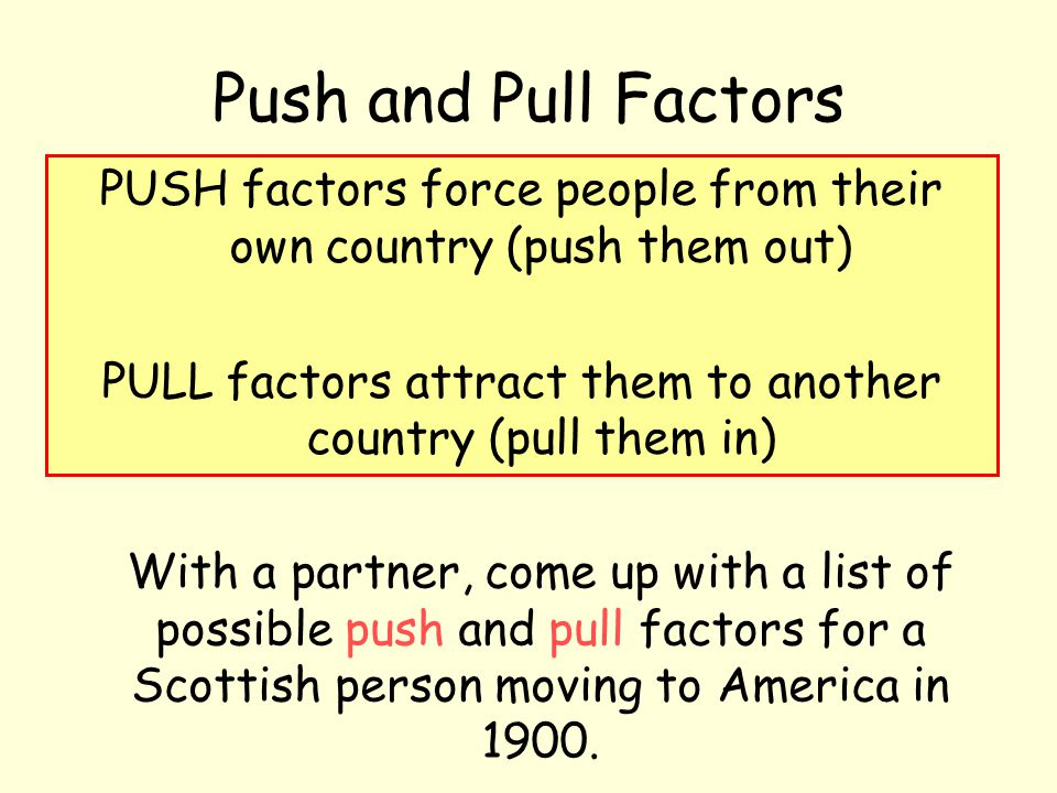 PUSH factors force people from their own country (push them out) PULL factors attract them to another country (pull them in) Push and Pull Factors Wit