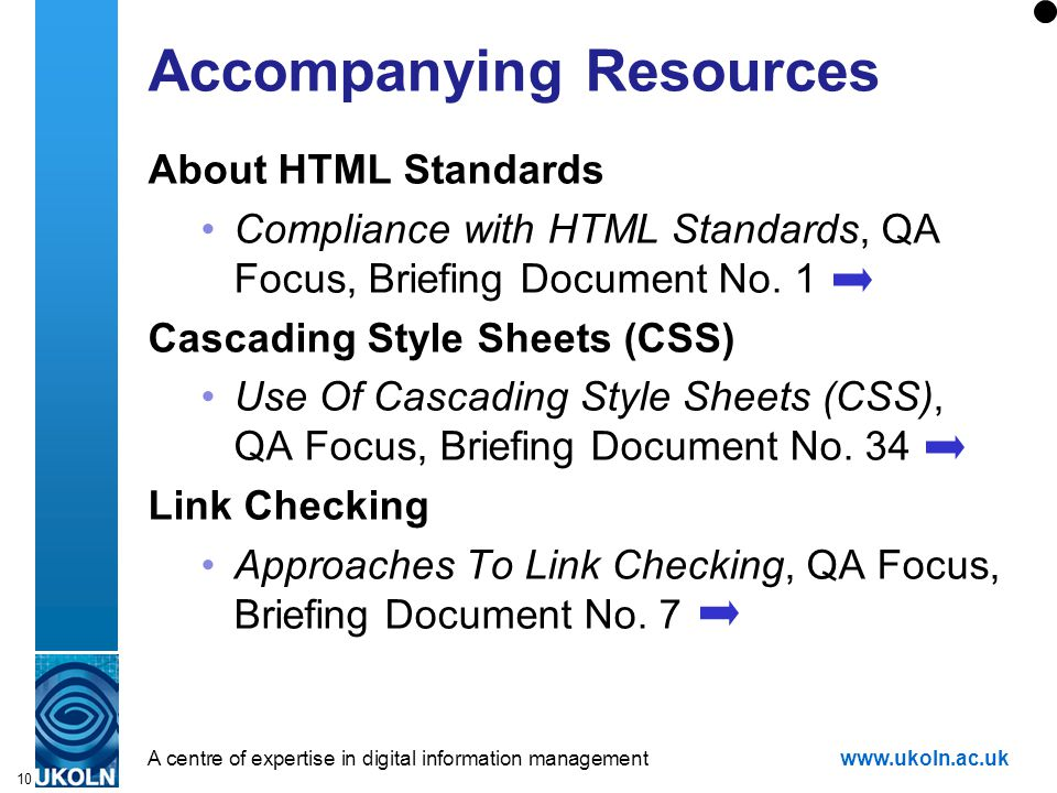 A centre of expertise in digital information managementwww.ukoln.ac.uk 10 Accompanying Resources About HTML Standards Compliance with HTML Standards, QA Focus, Briefing Document No.