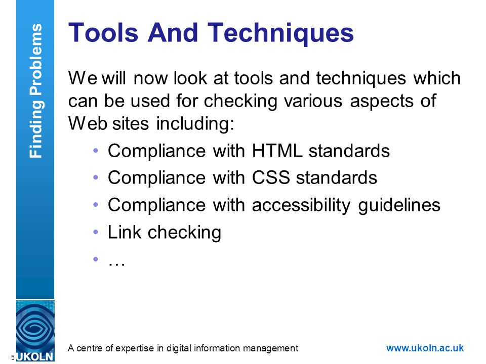 A centre of expertise in digital information managementwww.ukoln.ac.uk 5 Tools And Techniques We will now look at tools and techniques which can be used for checking various aspects of Web sites including: Compliance with HTML standards Compliance with CSS standards Compliance with accessibility guidelines Link checking … Finding Problems
