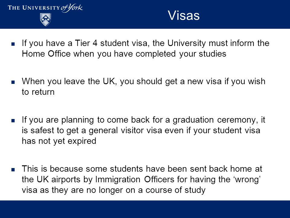 Visas If you have a Tier 4 student visa, the University must inform the Home Office when you have completed your studies When you leave the UK, you sh