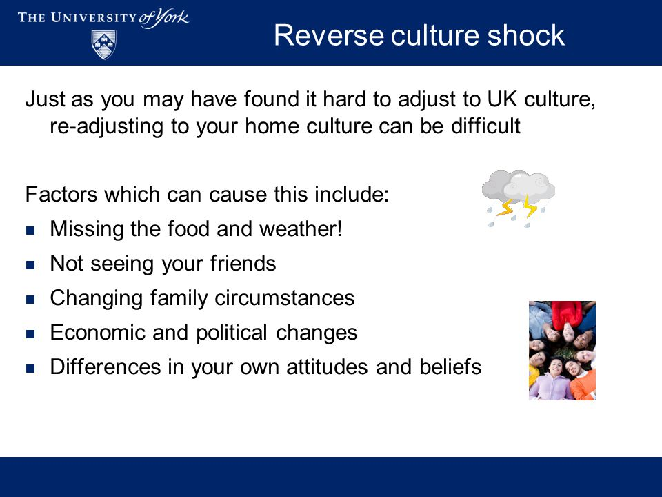 Reverse culture shock Just as you may have found it hard to adjust to UK culture, re-adjusting to your home culture can be difficult Factors which can cause this include: Missing the food and weather.