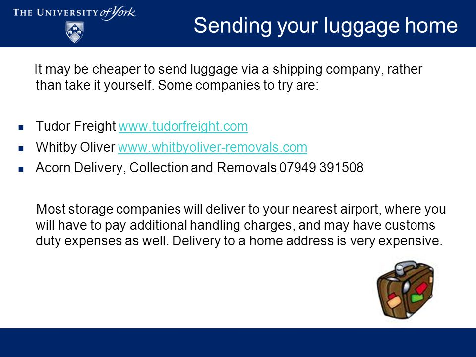 Sending your luggage home It may be cheaper to send luggage via a shipping company, rather than take it yourself.