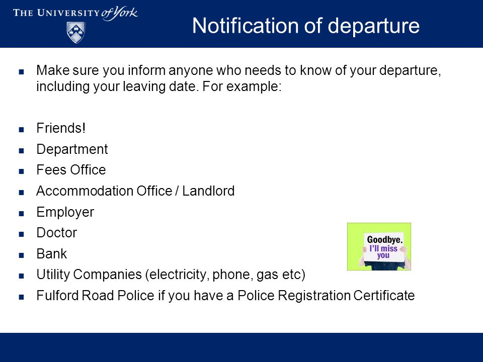 Notification of departure Make sure you inform anyone who needs to know of your departure, including your leaving date. For example: Friends! Departme