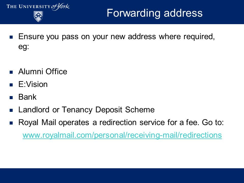 Forwarding address Ensure you pass on your new address where required, eg: Alumni Office E:Vision Bank Landlord or Tenancy Deposit Scheme Royal Mail operates a redirection service for a fee.