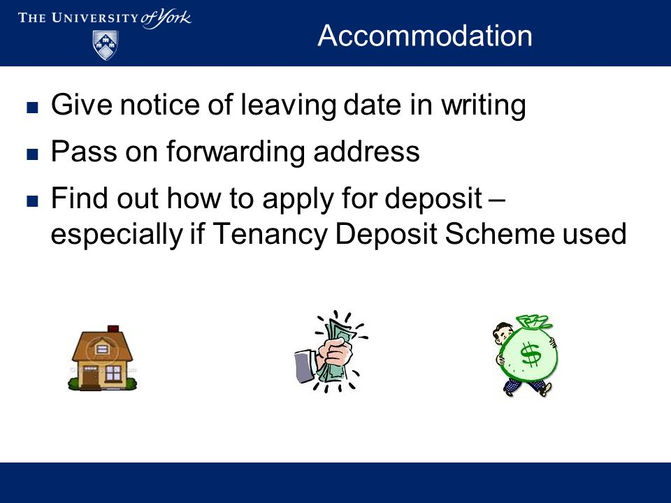 Accommodation Give notice of leaving date in writing Pass on forwarding address Find out how to apply for deposit – especially if Tenancy Deposit Scheme used