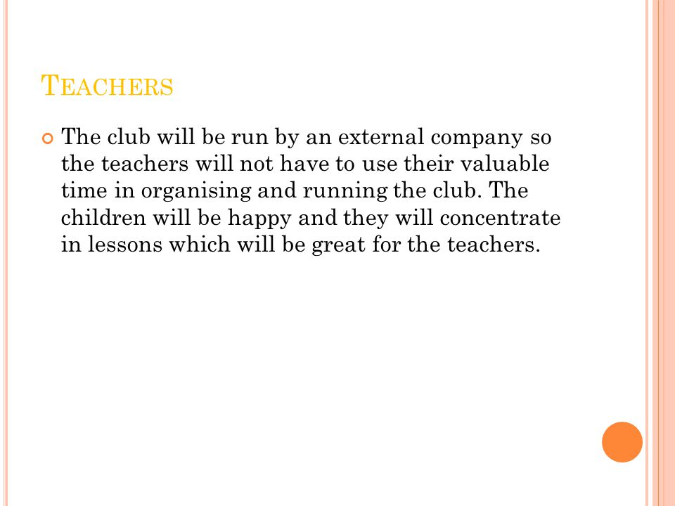 T EACHERS The club will be run by an external company so the teachers will not have to use their valuable time in organising and running the club.