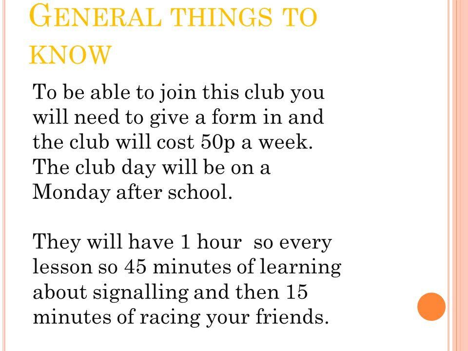 G ENERAL THINGS TO KNOW To be able to join this club you will need to give a form in and the club will cost 50p a week.