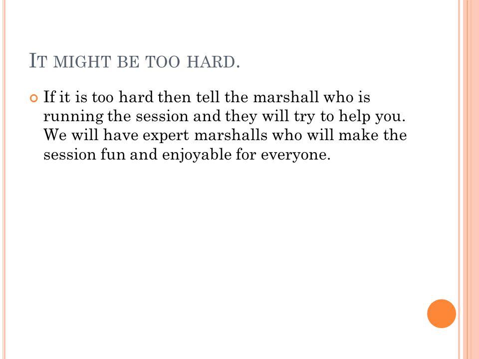I T MIGHT BE TOO HARD.