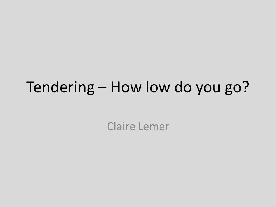 Tendering – How low do you go Claire Lemer