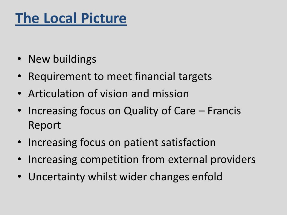 New buildings Requirement to meet financial targets Articulation of vision and mission Increasing focus on Quality of Care – Francis Report Increasing focus on patient satisfaction Increasing competition from external providers Uncertainty whilst wider changes enfold The Local Picture
