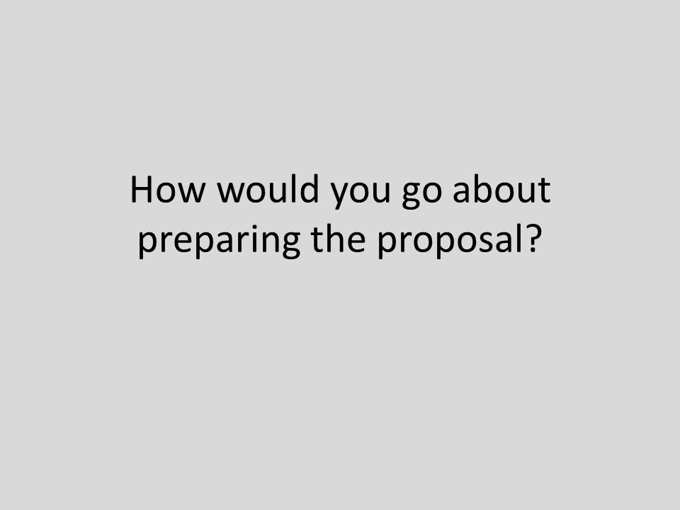 How would you go about preparing the proposal