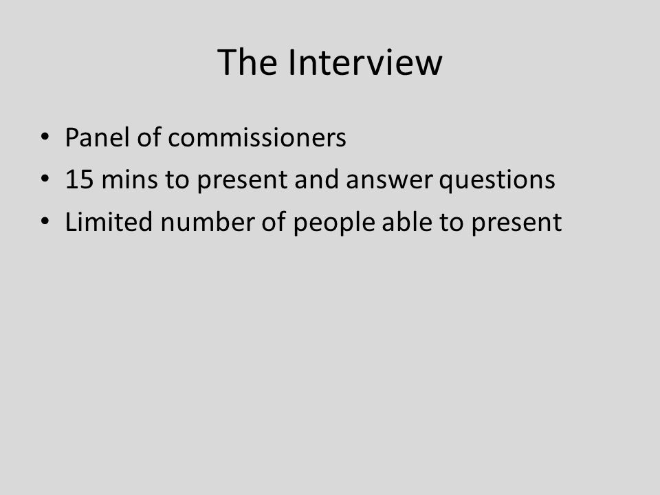The Interview Panel of commissioners 15 mins to present and answer questions Limited number of people able to present