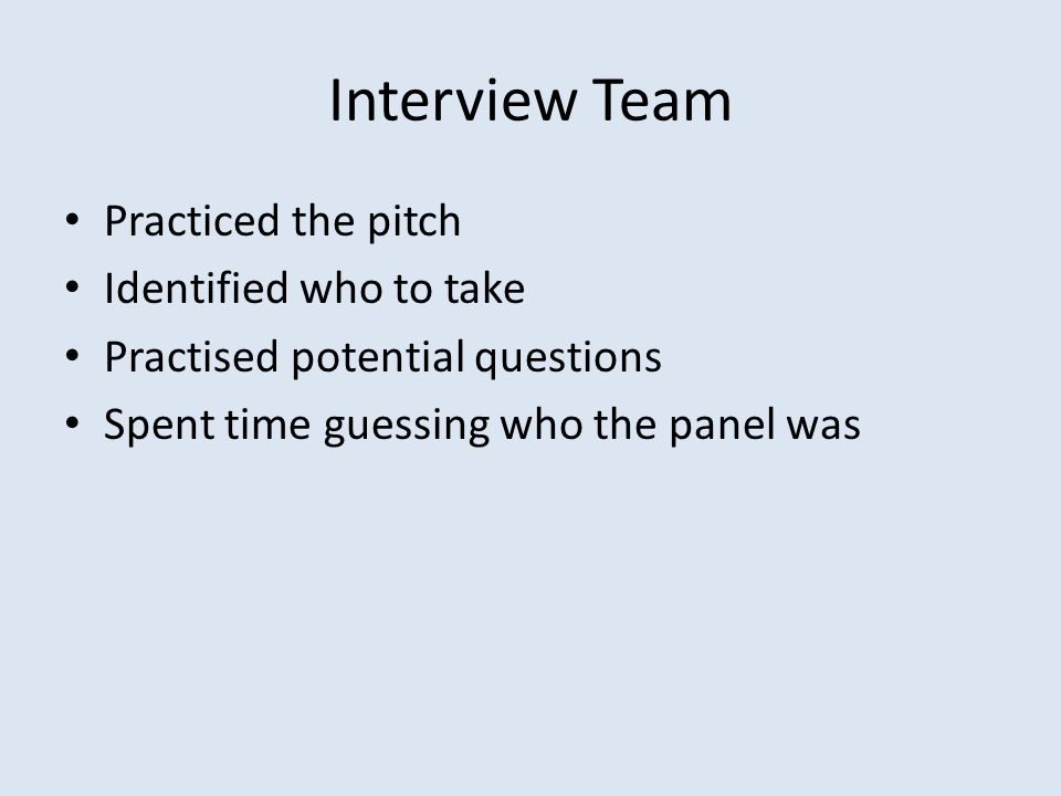 Interview Team Practiced the pitch Identified who to take Practised potential questions Spent time guessing who the panel was
