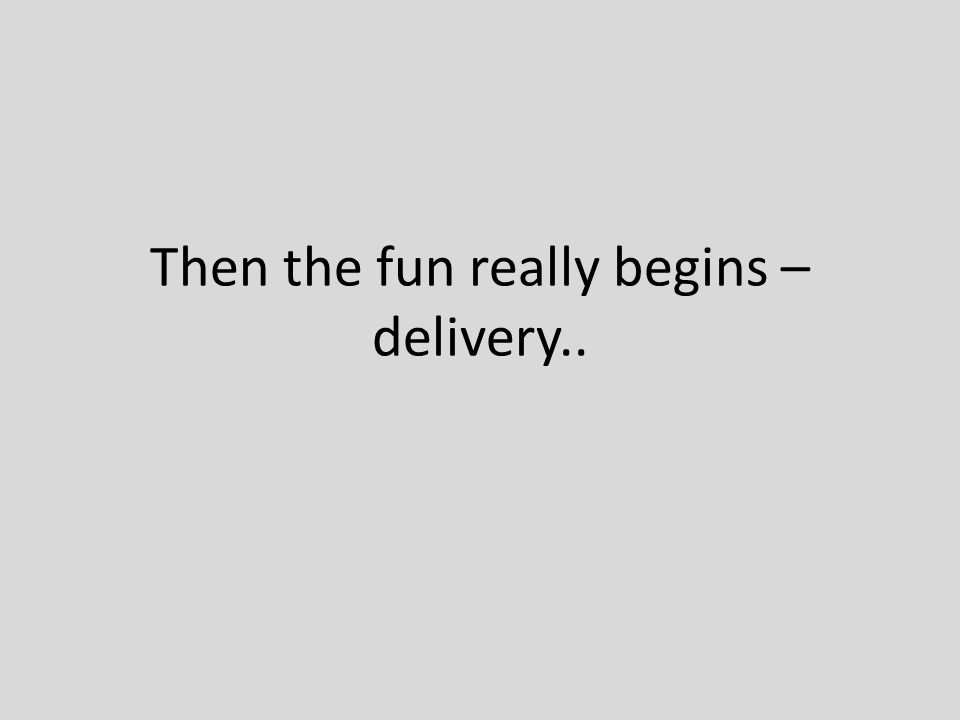 Then the fun really begins – delivery..