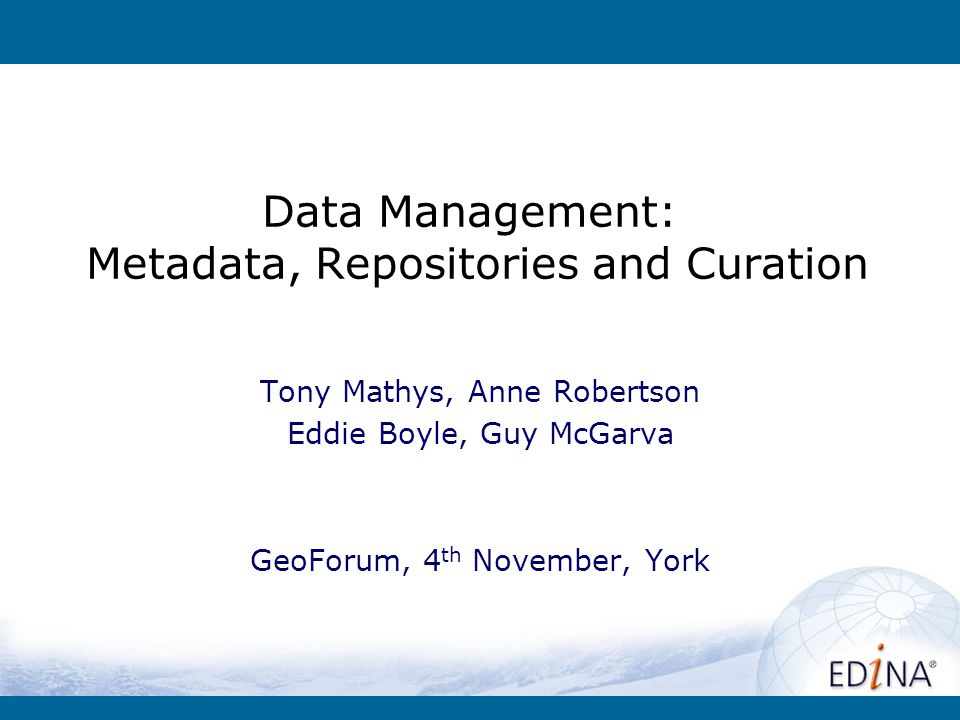 Data Management: Metadata, Repositories and Curation Tony Mathys, Anne Robertson Eddie Boyle, Guy McGarva GeoForum, 4 th November, York