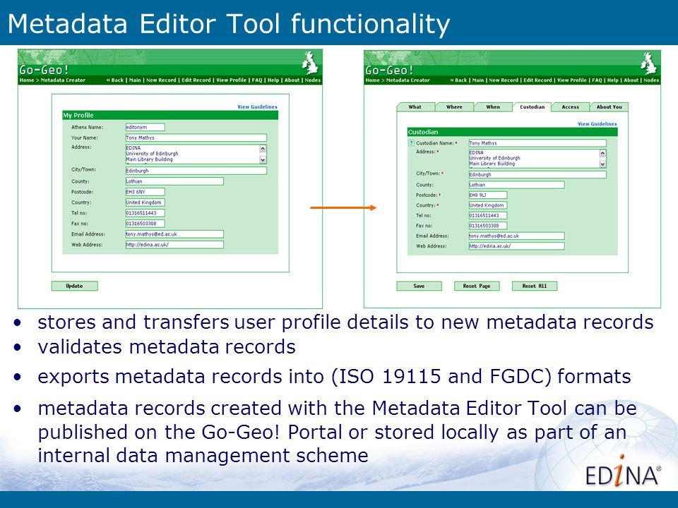 Metadata Editor Tool functionality stores and transfers user profile details to new metadata records validates metadata records exports metadata records into (ISO 19115 and FGDC) formats metadata records created with the Metadata Editor Tool can be published on the Go-Geo.