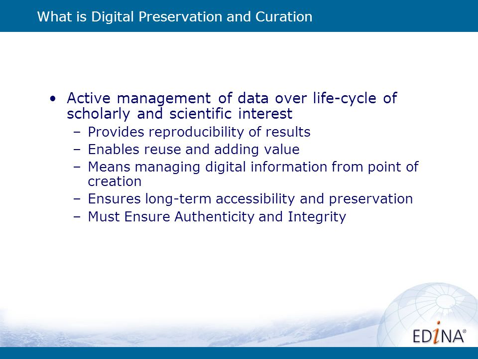 What is Digital Preservation and Curation Active management of data over life-cycle of scholarly and scientific interest –Provides reproducibility of results –Enables reuse and adding value –Means managing digital information from point of creation –Ensures long-term accessibility and preservation –Must Ensure Authenticity and Integrity