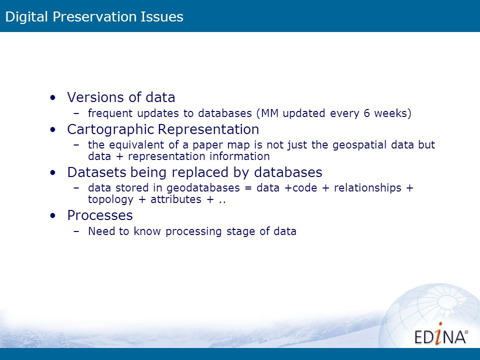 Digital Preservation Issues Versions of data –frequent updates to databases (MM updated every 6 weeks) Cartographic Representation –the equivalent of a paper map is not just the geospatial data but data + representation information Datasets being replaced by databases –data stored in geodatabases = data +code + relationships + topology + attributes +..