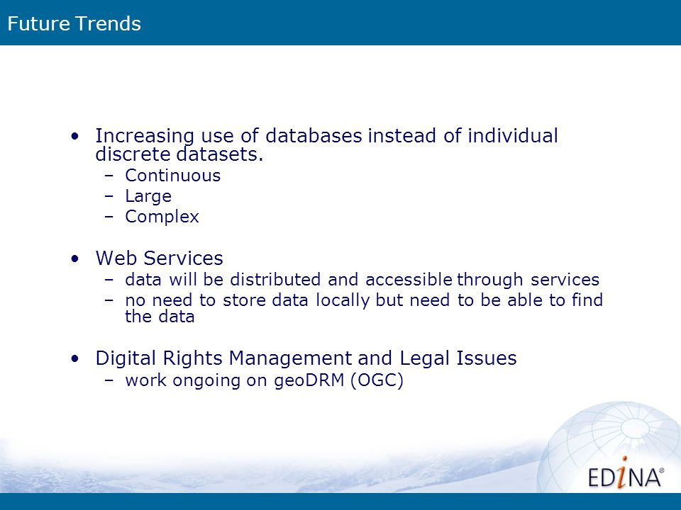 Future Trends Increasing use of databases instead of individual discrete datasets. –Continuous –Large –Complex Web Services –data will be distributed