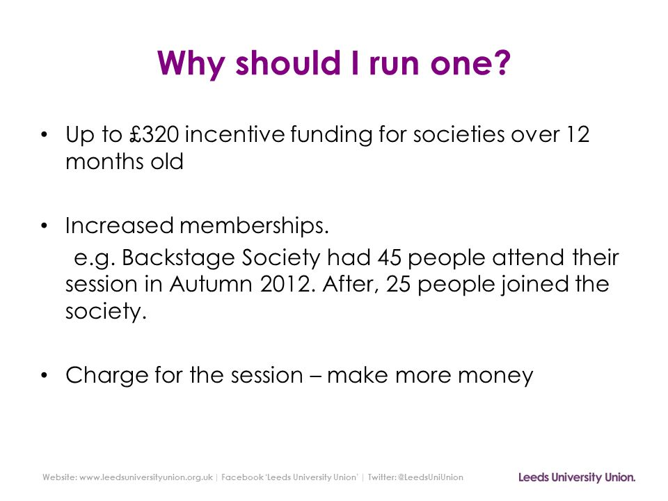 Website: www.leedsuniversityunion.org.uk | Facebook 'Leeds University Union' | Twitter: @LeedsUniUnion Why should I run one? Up to £320 incentive fund