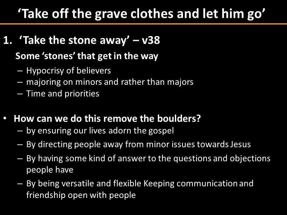 'Take off the grave clothes and let him go' 1.'Take the stone away' – v38 Some 'stones' that get in the way – Hypocrisy of believers – majoring on minors and rather than majors – Time and priorities How can we do this remove the boulders.