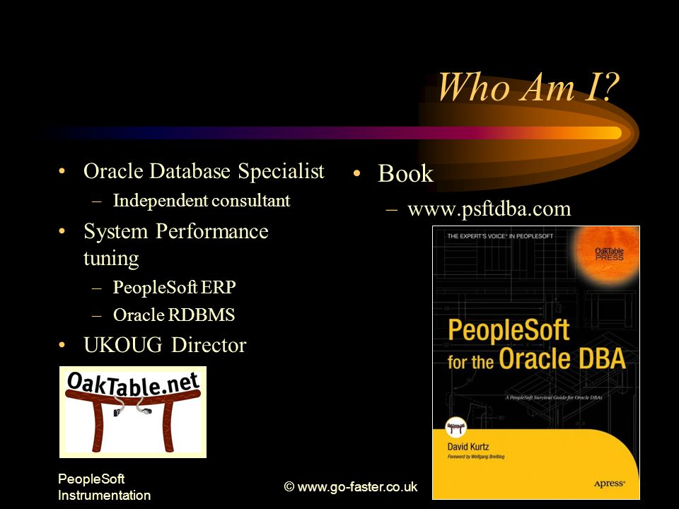 PeopleSoft Instrumentation © www.go-faster.co.uk2 Oracle Database Specialist –Independent consultant System Performance tuning –PeopleSoft ERP –Oracle RDBMS UKOUG Director Book –www.psftdba.com Who Am I