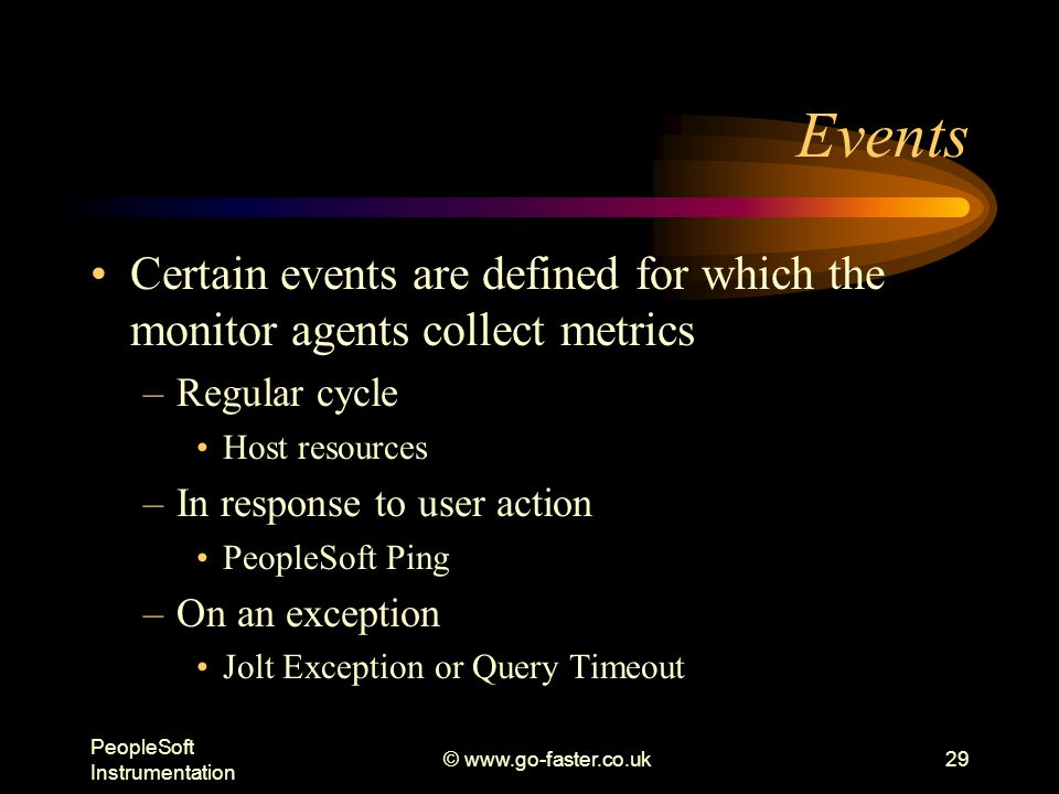 PeopleSoft Instrumentation © www.go-faster.co.uk29 Events Certain events are defined for which the monitor agents collect metrics –Regular cycle Host resources –In response to user action PeopleSoft Ping –On an exception Jolt Exception or Query Timeout