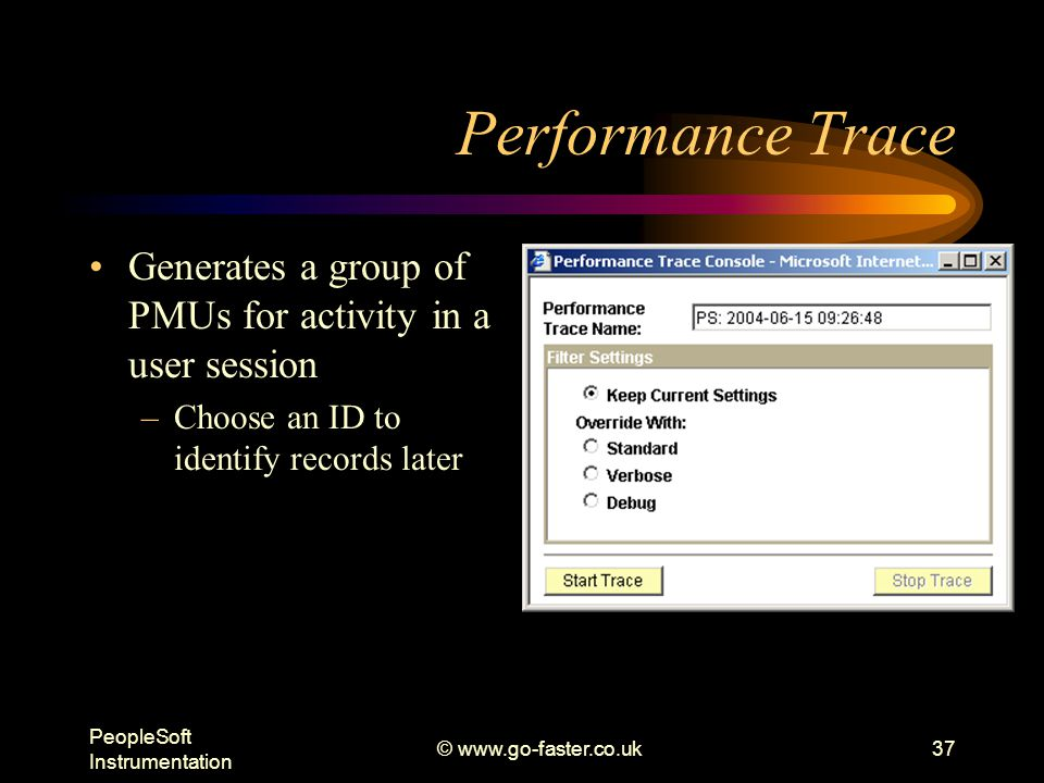 PeopleSoft Instrumentation © www.go-faster.co.uk37 Performance Trace Generates a group of PMUs for activity in a user session –Choose an ID to identify records later