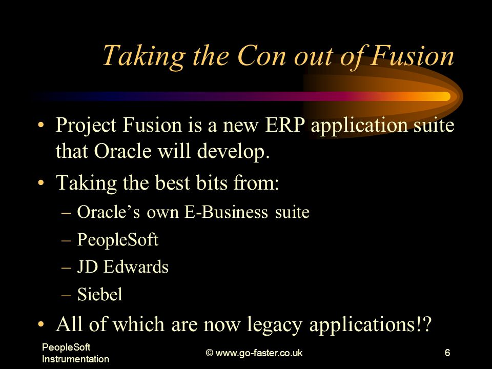 PeopleSoft Instrumentation © www.go-faster.co.uk6 Taking the Con out of Fusion Project Fusion is a new ERP application suite that Oracle will develop.