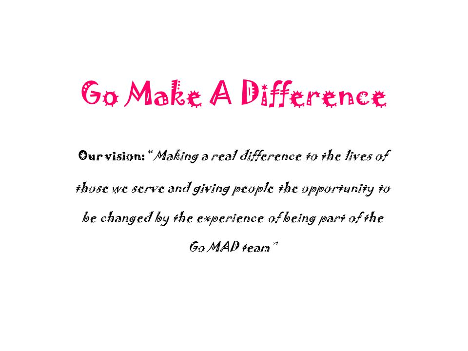"Go Make A Difference Our vision: ""Making a real difference to the lives of those we serve and giving people the opportunity to be changed by the exper"