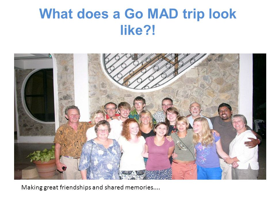 What does a Go MAD trip look like?! Making great friendships and shared memories....