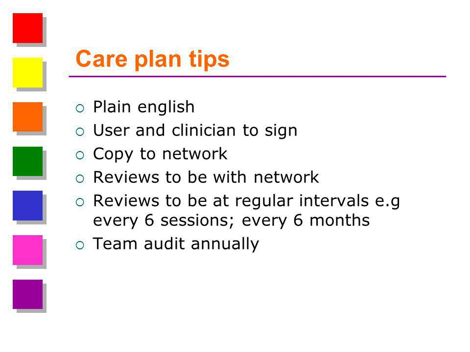 Care plan tips  Plain english  User and clinician to sign  Copy to network  Reviews to be with network  Reviews to be at regular intervals e.g every 6 sessions; every 6 months  Team audit annually