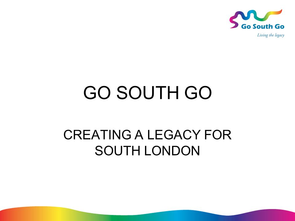 GO SOUTH GO CREATING A LEGACY FOR SOUTH LONDON
