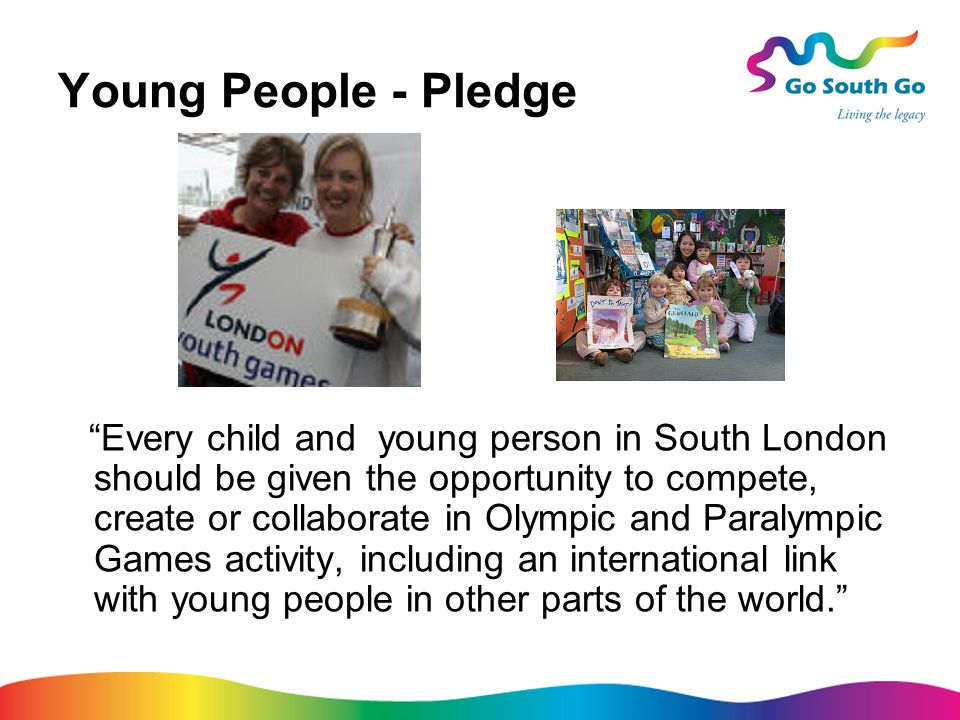 Young People - Pledge Every child and young person in South London should be given the opportunity to compete, create or collaborate in Olympic and Paralympic Games activity, including an international link with young people in other parts of the world.
