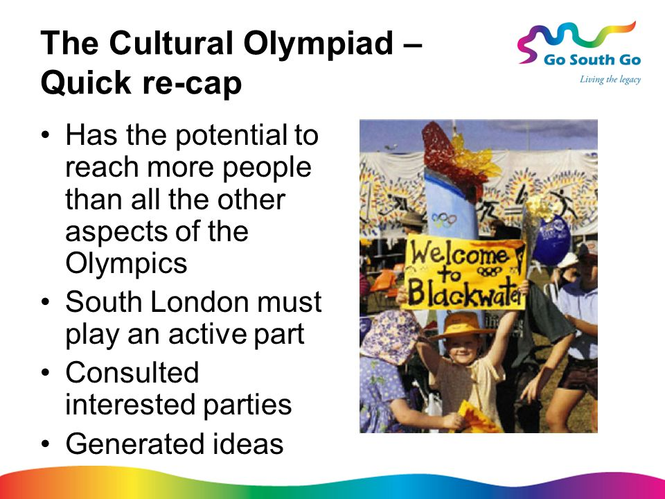 The Cultural Olympiad – Quick re-cap Has the potential to reach more people than all the other aspects of the Olympics South London must play an active part Consulted interested parties Generated ideas