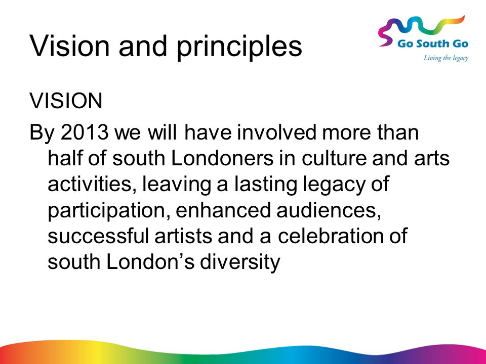Vision and principles VISION By 2013 we will have involved more than half of south Londoners in culture and arts activities, leaving a lasting legacy of participation, enhanced audiences, successful artists and a celebration of south London's diversity