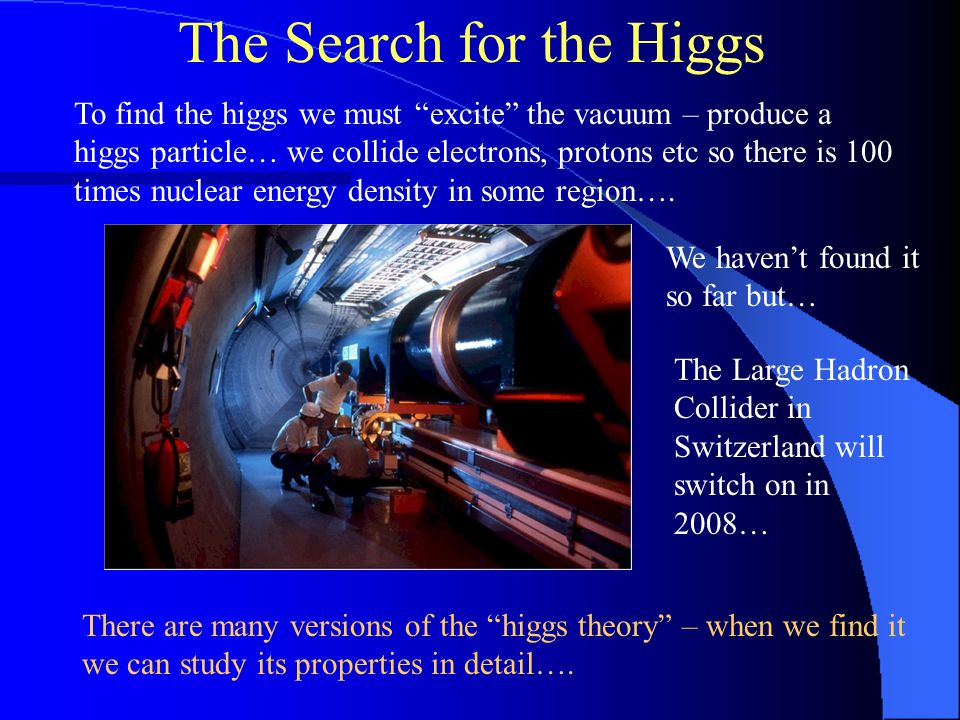 The Search for the Higgs To find the higgs we must excite the vacuum – produce a higgs particle… we collide electrons, protons etc so there is 100 times nuclear energy density in some region….