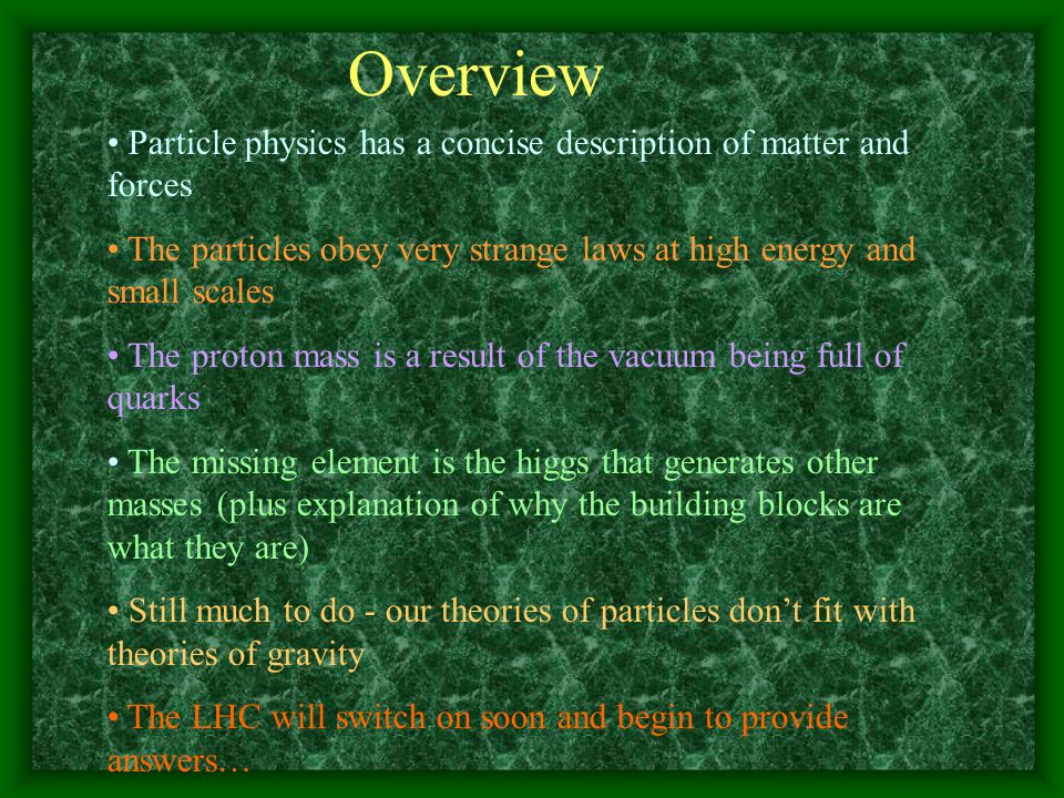 Overview Particle physics has a concise description of matter and forces The particles obey very strange laws at high energy and small scales The proton mass is a result of the vacuum being full of quarks The missing element is the higgs that generates other masses (plus explanation of why the building blocks are what they are) Still much to do - our theories of particles don't fit with theories of gravity The LHC will switch on soon and begin to provide answers…