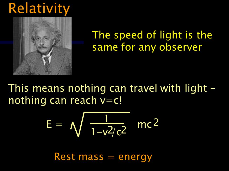 Relativity The speed of light is the same for any observer This means nothing can travel with light – nothing can reach v=c.