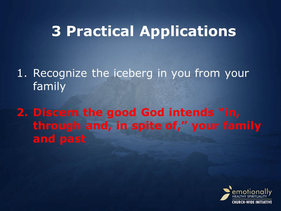 1.Recognize the iceberg in you from your family 2.Discern the good God intends in, through and, in spite of, your family and past 3 Practical Applications