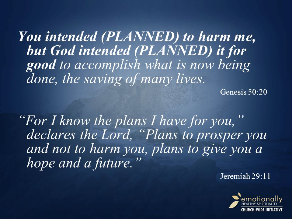 You intended (PLANNED) to harm me, but God intended (PLANNED) it for good to accomplish what is now being done, the saving of many lives.