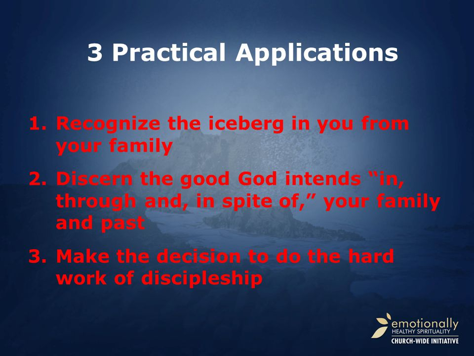 1.Recognize the iceberg in you from your family 2.Discern the good God intends in, through and, in spite of, your family and past 3.Make the decision to do the hard work of discipleship 3 Practical Applications