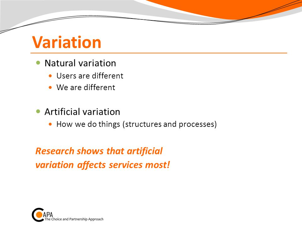 Variation Natural variation Users are different We are different Artificial variation How we do things (structures and processes) Research shows that artificial variation affects services most!