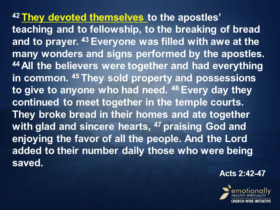 42 They devoted themselves to the apostles' teaching and to fellowship, to the breaking of bread and to prayer.