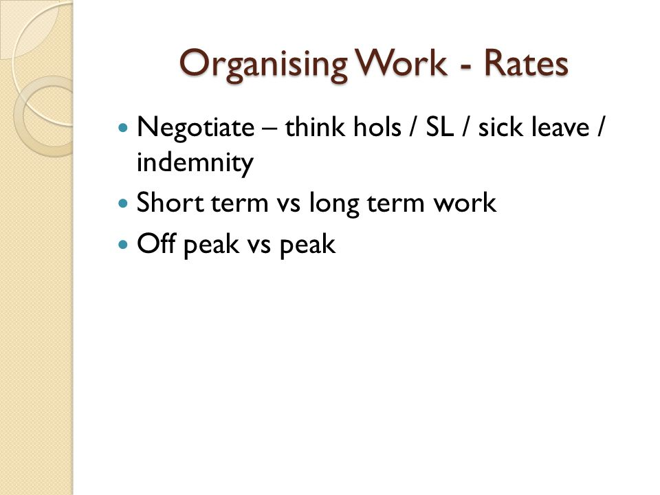 Organising Work - Rates Negotiate – think hols / SL / sick leave / indemnity Short term vs long term work Off peak vs peak