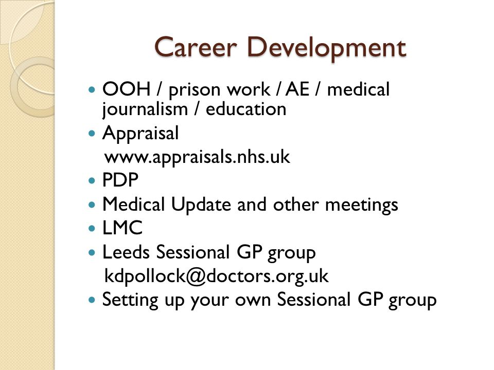 Career Development OOH / prison work / AE / medical journalism / education Appraisal www.appraisals.nhs.uk PDP Medical Update and other meetings LMC Leeds Sessional GP group kdpollock@doctors.org.uk Setting up your own Sessional GP group