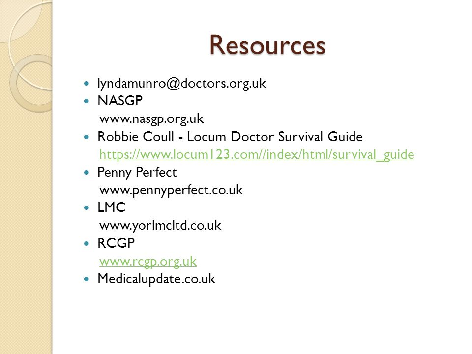 Resources lyndamunro@doctors.org.uk NASGP www.nasgp.org.uk Robbie Coull - Locum Doctor Survival Guide https://www.locum123.com//index/html/survival_guide Penny Perfect www.pennyperfect.co.uk LMC www.yorlmcltd.co.uk RCGP www.rcgp.org.uk Medicalupdate.co.uk