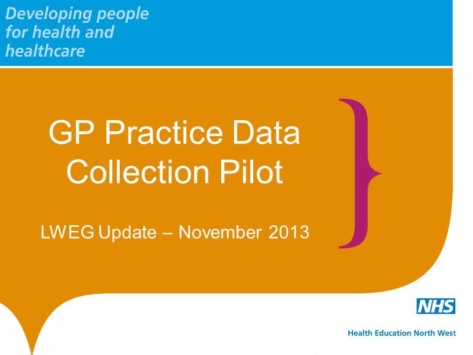 GP Practice Data Collection Pilot LWEG Update – November 2013